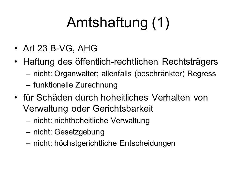 Amtshaftung (1) Art 23 B-VG, AHG Haftung des öffentlich-rechtlichen Rechtsträgers –nicht: Organwalter; allenfalls (beschränkter) Regress –funktionelle