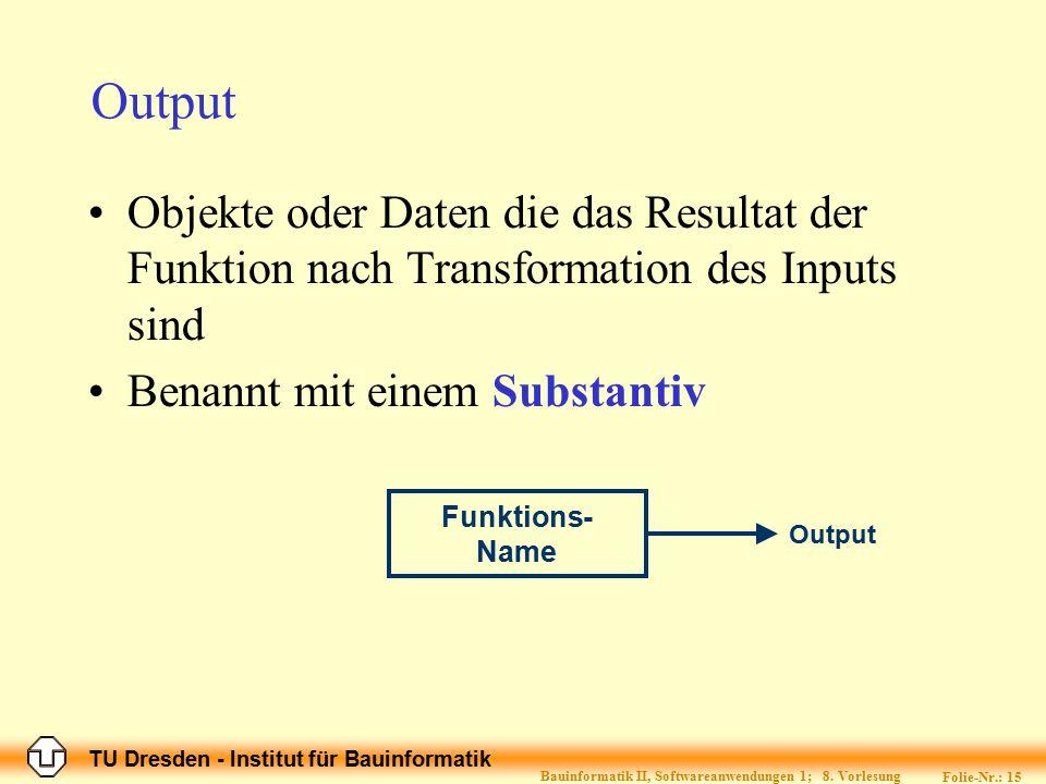 TU Dresden - Institut für Bauinformatik Folie-Nr.: 15 Bauinformatik II, Softwareanwendungen 1; 8. Vorlesung Output Funktions- Name Output Objekte oder