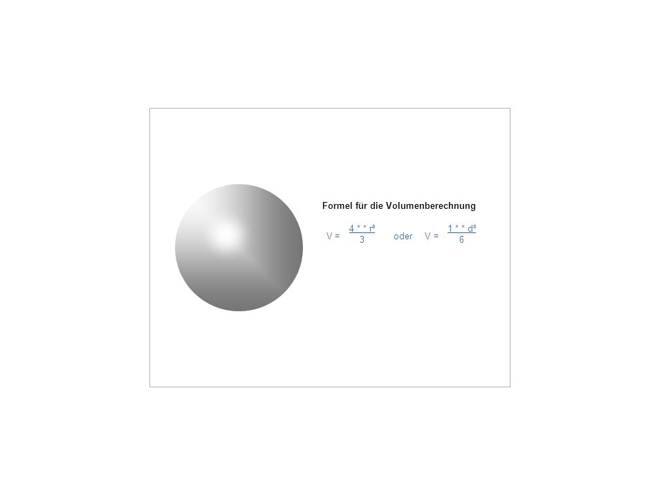 Formel für die Volumenberechnung V = oder V = 4 * * r³ 3 1 * * d³ 6