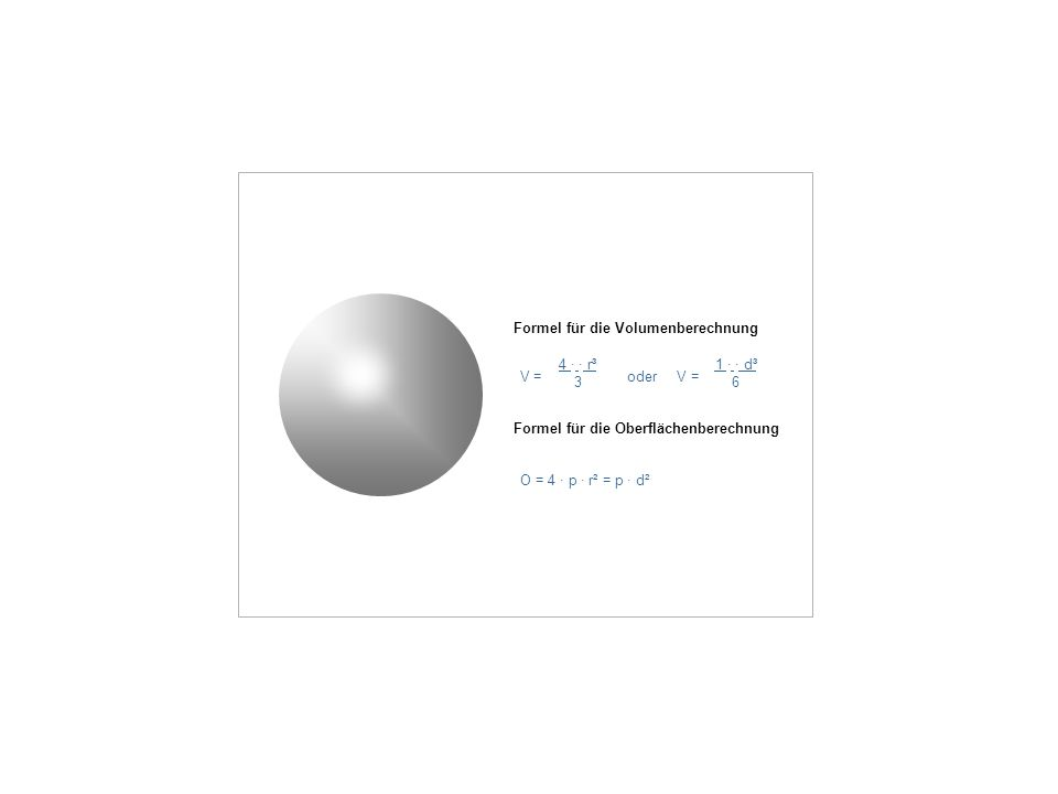 Formel für die Volumenberechnung V = oder V = 4 · · r³ 3 1 · · d³ 6 Formel für die Oberflächenberechnung O = 4 · p · r² = p · d²