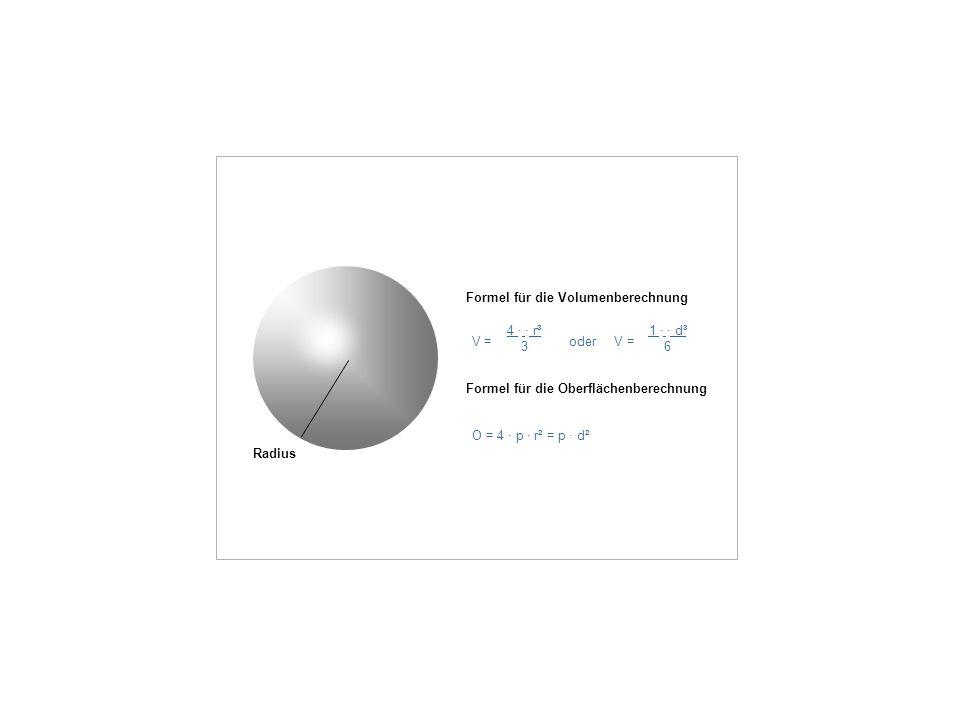 Formel für die Volumenberechnung V = oder V = 4 · · r³ 3 1 · · d³ 6 Formel für die Oberflächenberechnung O = 4 · p · r² = p · d² Radius