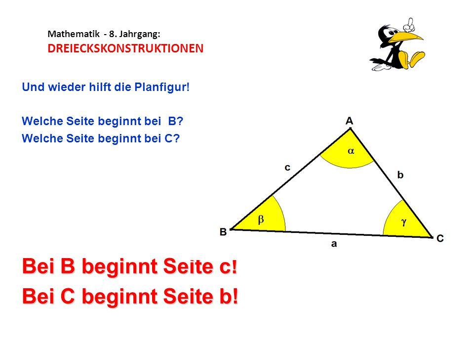 Mathematik - 8. Jahrgang: DREIECKSKONSTRUKTIONEN Und wieder hilft die Planfigur! Welche Seite beginnt bei B? Welche Seite beginnt bei C? Bei B beginnt