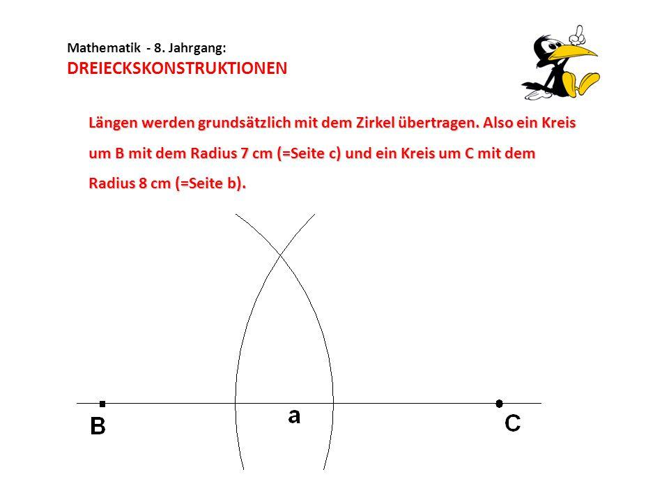 Mathematik - 8. Jahrgang: DREIECKSKONSTRUKTIONEN Längen werden grundsätzlich mit dem Zirkel übertragen. Also ein Kreis um B mit dem Radius 7 cm (=Seit