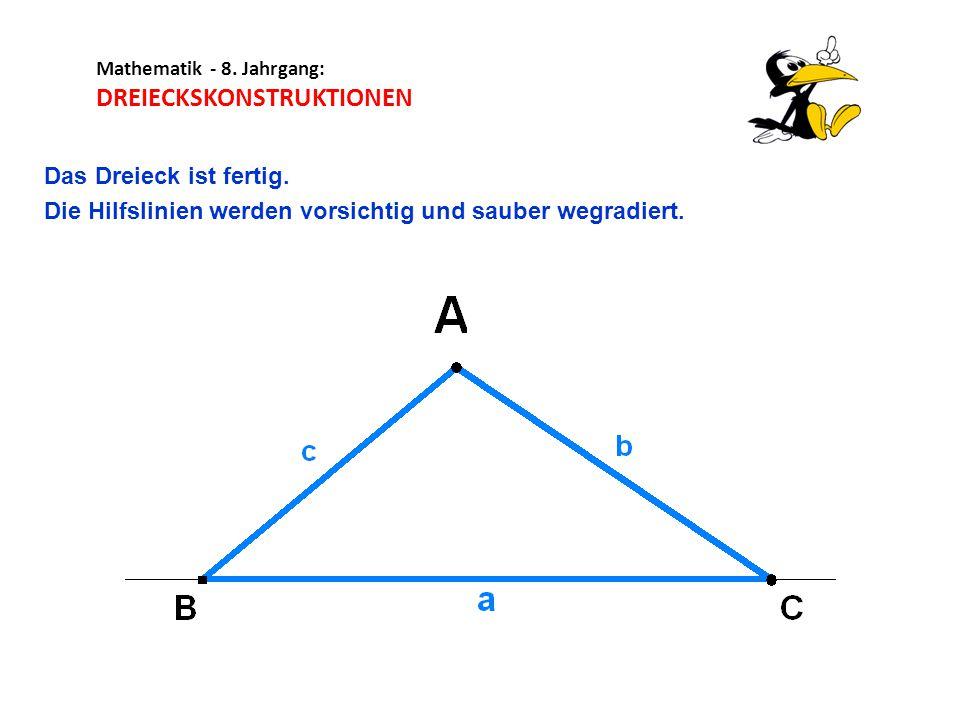 Mathematik - 8. Jahrgang: DREIECKSKONSTRUKTIONEN Das Dreieck ist fertig. Die Hilfslinien werden vorsichtig und sauber wegradiert.