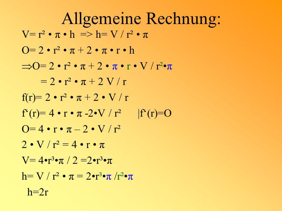 Allgemeine Rechnung: V= r² π h => h= V / r² π O= 2 r² π + 2 π r h  O= 2 r² π + 2 π r V / r²π = 2 r² π + 2 V / r f(r)= 2 r² π + 2 V / r f'(r)= 4 r π -2V / r² |f'(r)=O O= 4 r π – 2 V / r² 2 V / r² = 4 r π V= 4r³π / 2 =2r³π h= V / r² π = 2r³π /r²π h=2r