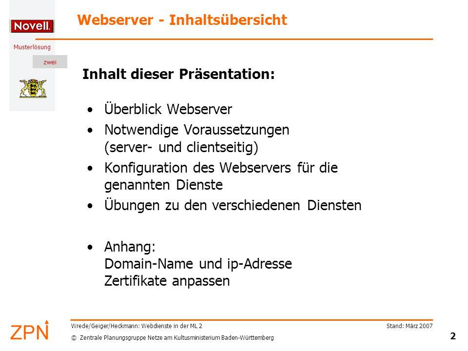 © Zentrale Planungsgruppe Netze am Kultusministerium Baden-Württemberg Musterlösung Stand: März 2007 13 Wrede/Geiger/Heckmann: Webdienste in der ML 2 Bsp 3: Zusätzliches Dokumentenverzeichnis (1) Hauptverzeichnis des Webserver –Liegt unter GSERVER02\SYS:\Novonyx\suitespot\docs –Zugriff über: https://10.1.1.22https://10.1.1.22 –Webaccess zu Groupwise Webseiten der Musterlösung –Liegen unter GSERVER02\internet:\IntraNet\schulweb –Zugriff über: https://10.1.1.22/schulwebhttps://10.1.1.22/schulweb –Beispielseiten und Dokumentation Beispiel 3.1: Webseiten der SMV –Sollen unter internet:\Intranet\smv liegen –Öffentlicher Zugriff über https://10.1.1.22/smvhttps://10.1.1.22/smv Beispiel 3.2: geschützte Webseiten nur für Lehrer –Sollen unter internet:\Intranet\lehrer liegen –Passwort geschützter Zugriff über https://10.1.1.22/lehrerhttps://10.1.1.22/lehrer