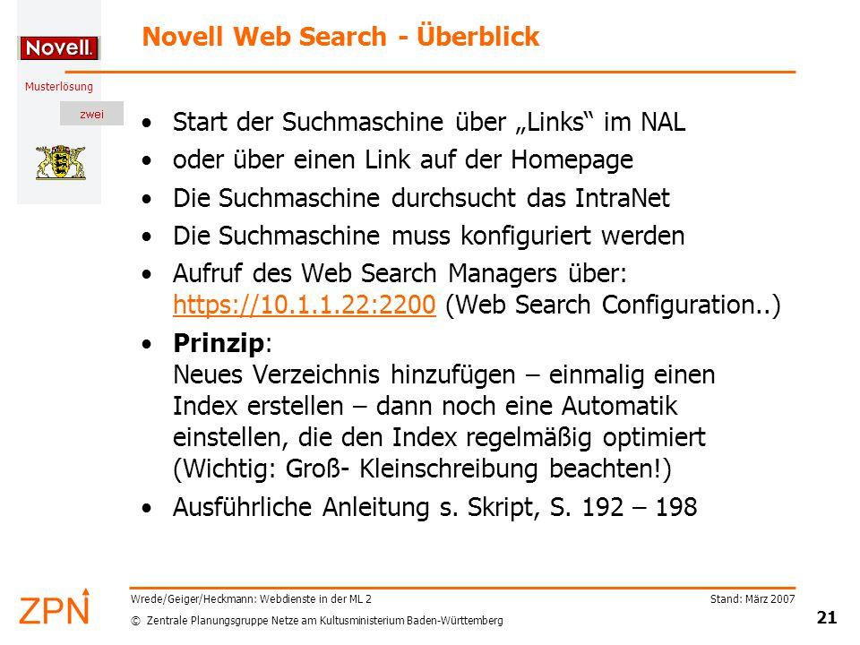 """© Zentrale Planungsgruppe Netze am Kultusministerium Baden-Württemberg Musterlösung Stand: März 2007 21 Wrede/Geiger/Heckmann: Webdienste in der ML 2 Novell Web Search - Überblick Start der Suchmaschine über """"Links im NAL oder über einen Link auf der Homepage Die Suchmaschine durchsucht das IntraNet Die Suchmaschine muss konfiguriert werden Aufruf des Web Search Managers über: https://10.1.1.22:2200 (Web Search Configuration..) https://10.1.1.22:2200 Prinzip: Neues Verzeichnis hinzufügen – einmalig einen Index erstellen – dann noch eine Automatik einstellen, die den Index regelmäßig optimiert (Wichtig: Groß- Kleinschreibung beachten!) Ausführliche Anleitung s."""