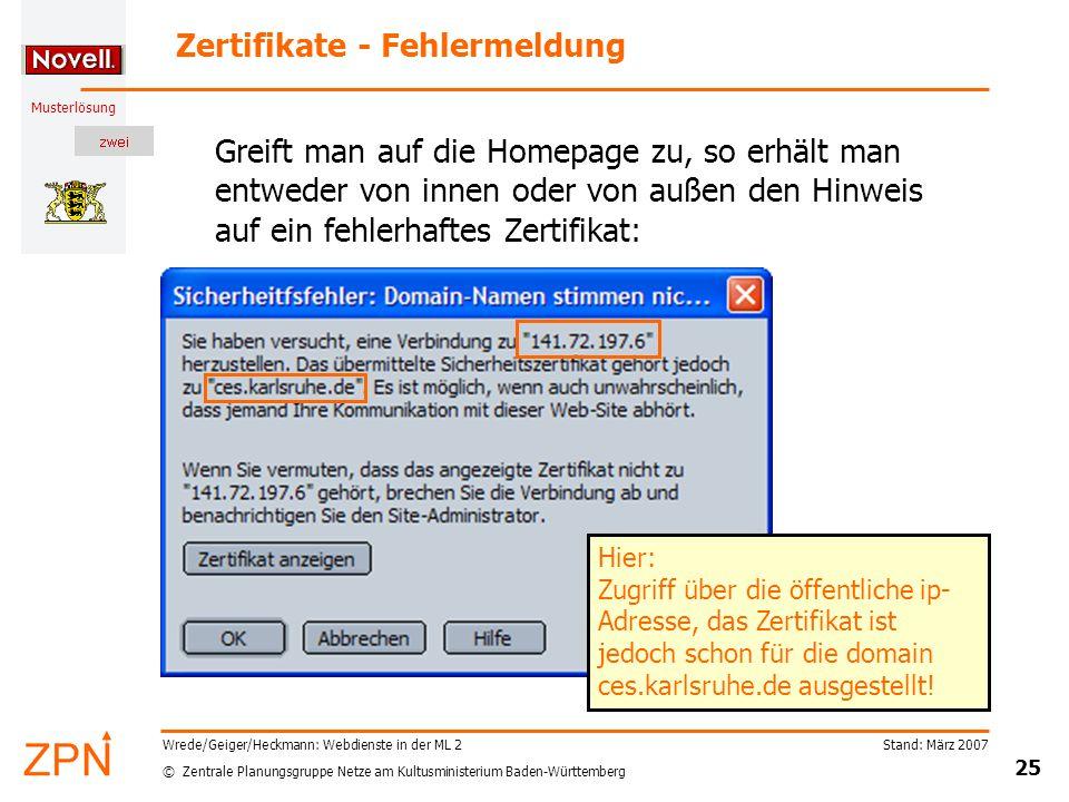 © Zentrale Planungsgruppe Netze am Kultusministerium Baden-Württemberg Musterlösung Stand: März 2007 25 Wrede/Geiger/Heckmann: Webdienste in der ML 2 Zertifikate - Fehlermeldung Greift man auf die Homepage zu, so erhält man entweder von innen oder von außen den Hinweis auf ein fehlerhaftes Zertifikat: Hier: Zugriff über die öffentliche ip- Adresse, das Zertifikat ist jedoch schon für die domain ces.karlsruhe.de ausgestellt!