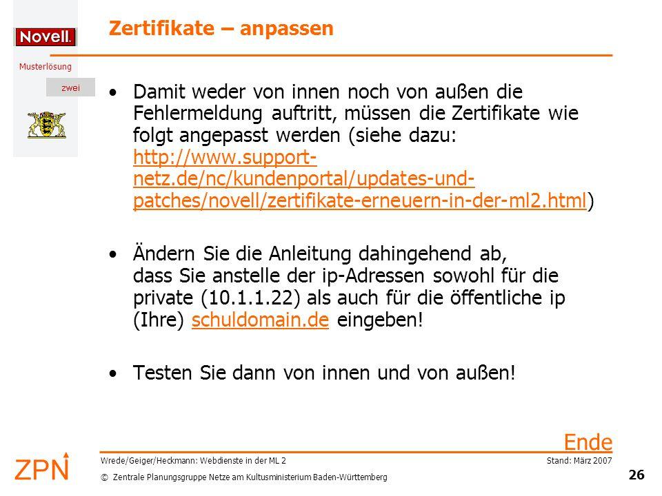 © Zentrale Planungsgruppe Netze am Kultusministerium Baden-Württemberg Musterlösung Stand: März 2007 26 Wrede/Geiger/Heckmann: Webdienste in der ML 2 Zertifikate – anpassen Damit weder von innen noch von außen die Fehlermeldung auftritt, müssen die Zertifikate wie folgt angepasst werden (siehe dazu: http://www.support- netz.de/nc/kundenportal/updates-und- patches/novell/zertifikate-erneuern-in-der-ml2.html) Ändern Sie die Anleitung dahingehend ab, dass Sie anstelle der ip-Adressen sowohl für die private (10.1.1.22) als auch für die öffentliche ip (Ihre) schuldomain.de eingeben.