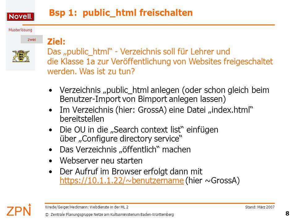 """© Zentrale Planungsgruppe Netze am Kultusministerium Baden-Württemberg Musterlösung Stand: März 2007 8 Wrede/Geiger/Heckmann: Webdienste in der ML 2 Bsp 1: public_html freischalten Verzeichnis """"public_html anlegen (oder schon gleich beim Benutzer-Import von Bimport anlegen lassen) Im Verzeichnis (hier: GrossA) eine Datei """"index.html bereitstellen Die OU in die """"Search context list einfügen über """"Configure directory service Das Verzeichnis """"öffentlich machen Webserver neu starten Der Aufruf im Browser erfolgt dann mit https://10.1.1.22/~benutzername (hier ~GrossA) https://10.1.1.22/~benutzername Ziel: Das """"public_html - Verzeichnis soll für Lehrer und die Klasse 1a zur Veröffentlichung von Websites freigeschaltet werden."""