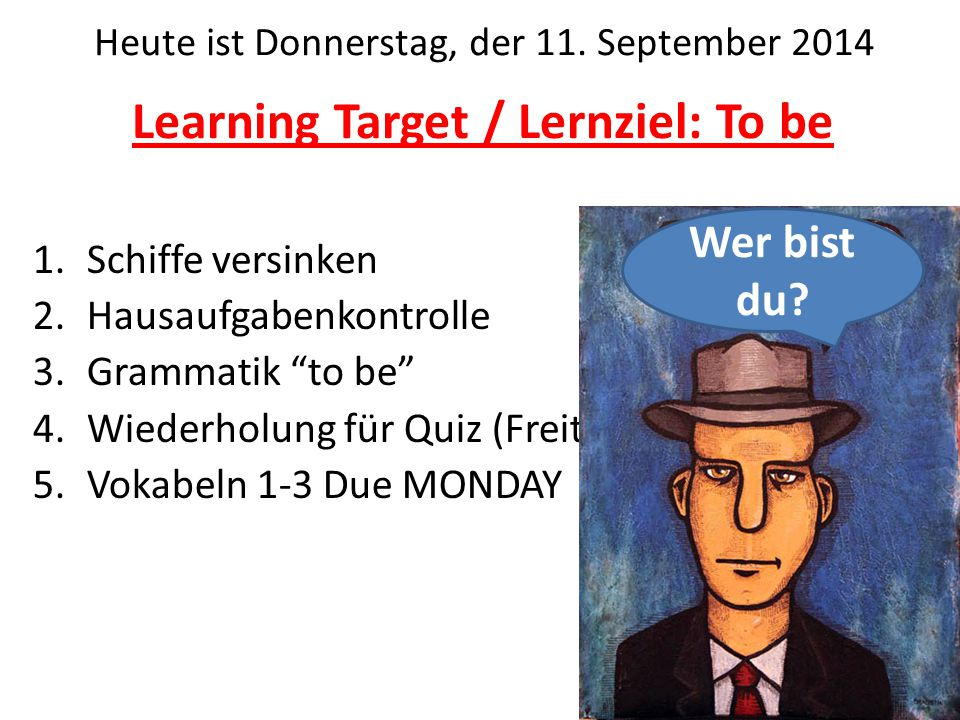 Learning Target / Lernziel: To be 1.Schiffe versinken 2.Hausaufgabenkontrolle 3.Grammatik to be 4.Wiederholung für Quiz (Freitag) 5.Vokabeln 1-3 Due MONDAY Heute ist Donnerstag, der 11.