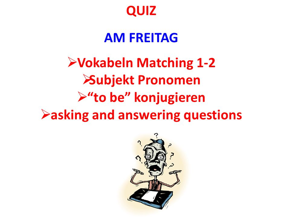 "QUIZ AM FREITAG  Vokabeln Matching 1-2  Subjekt Pronomen  ""to be"" konjugieren  asking and answering questions"