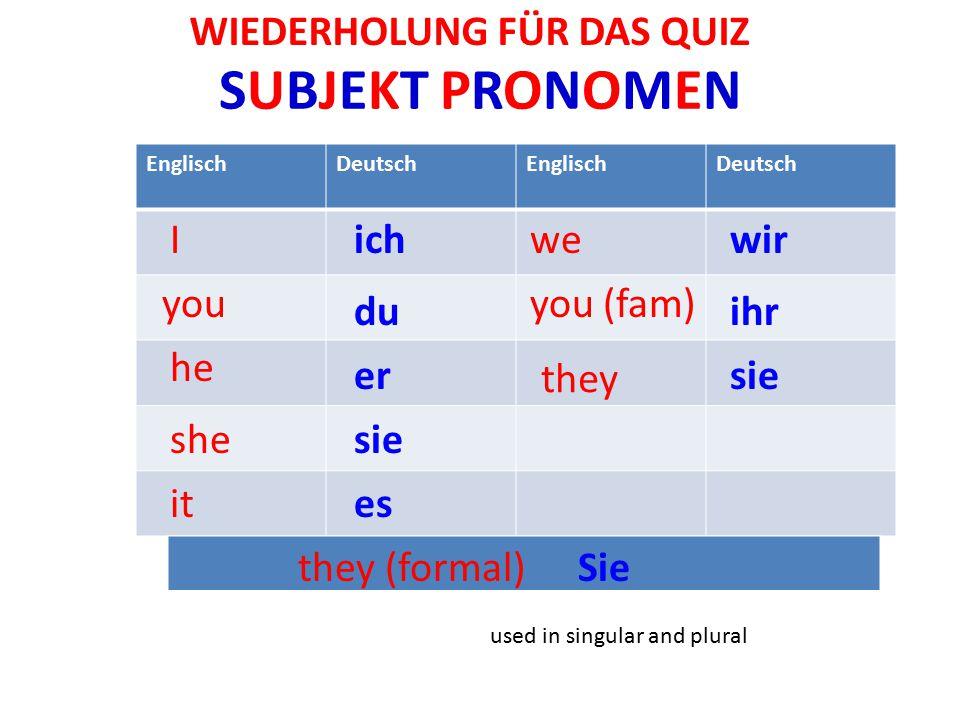 SUBJEKT PRONOMENSUBJEKT PRONOMEN used in singular and plural EnglischDeutschEnglischDeutsch I you he she it we you (fam) ich they (formal) they du er sie es wir ihr sie Sie WIEDERHOLUNG FÜR DAS QUIZ