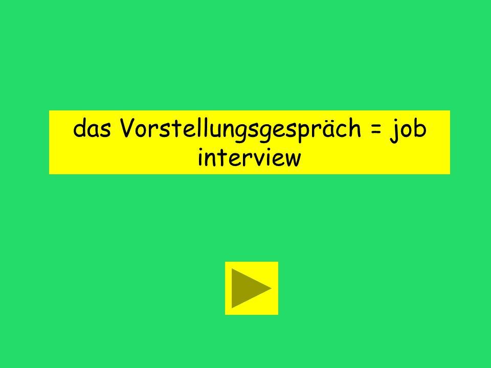 das Vorstellungsgespräch = job interview