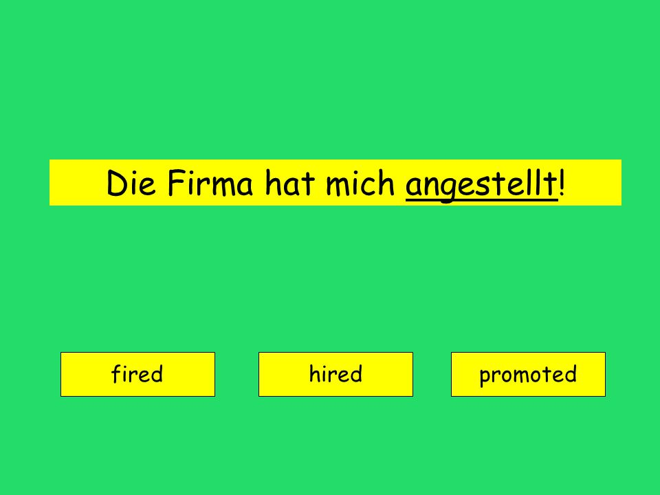 Die Firma hat mich angestellt! fired hiredpromoted