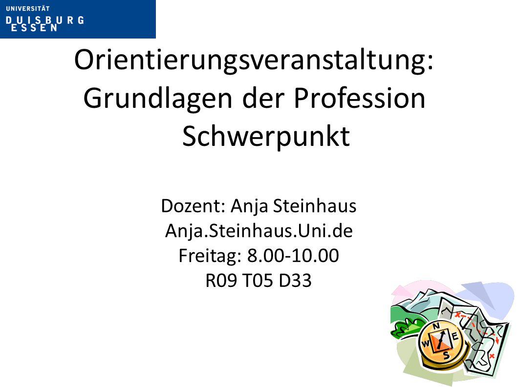 Orientierungsveranstaltung: Grundlagen der Profession Schwerpunkt Dozent: Anja Steinhaus Anja.Steinhaus.Uni.de Freitag: 8.00-10.00 R09 T05 D33