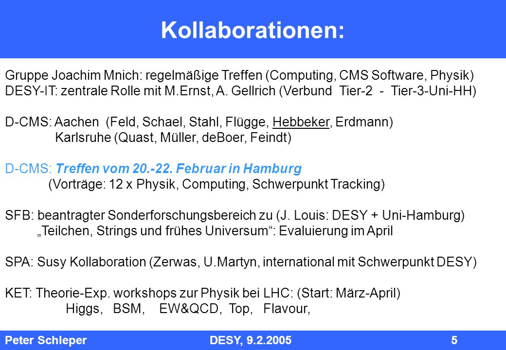 Peter Schleper DESY, 9.2.2005 5 Kollaborationen: Gruppe Joachim Mnich: regelmäßige Treffen (Computing, CMS Software, Physik) DESY-IT: zentrale Rolle mit M.Ernst, A.