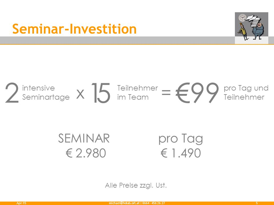 Seminar-Investition Apr-15michael@holub.ort.at | 0664 - 456 26 275 2 intensive Seminartage 5 Teilnehmer im Team €99 pro Tag und Teilnehmer x= 1 SEMINAR pro Tag € 2.980€ 1.490 Alle Preise zzgl.