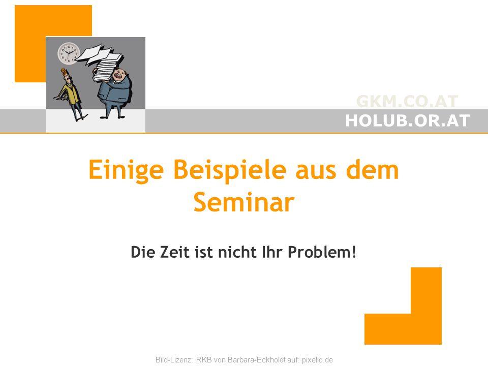 GKM.CO.AT HOLUB.OR.AT Bild-Lizenz: RKB von Barbara-Eckholdt auf: pixelio.de Einige Beispiele aus dem Seminar Die Zeit ist nicht Ihr Problem!