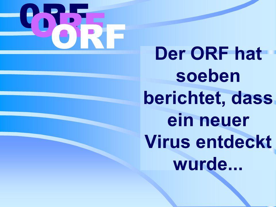 Der ORF hat soeben berichtet, dass ein neuer Virus entdeckt wurde... 0RF ORF
