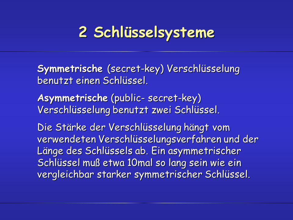 2 Schlüsselsysteme Symmetrische (secret-key) Verschlüsselung benutzt einen Schlüssel. Asymmetrische (public- secret-key) Verschlüsselung benutzt zwei