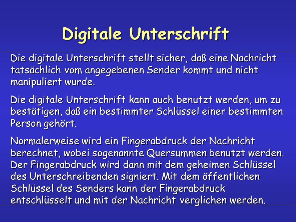Digitale Unterschrift Die digitale Unterschrift stellt sicher, daß eine Nachricht tatsächlich vom angegebenen Sender kommt und nicht manipuliert wurde