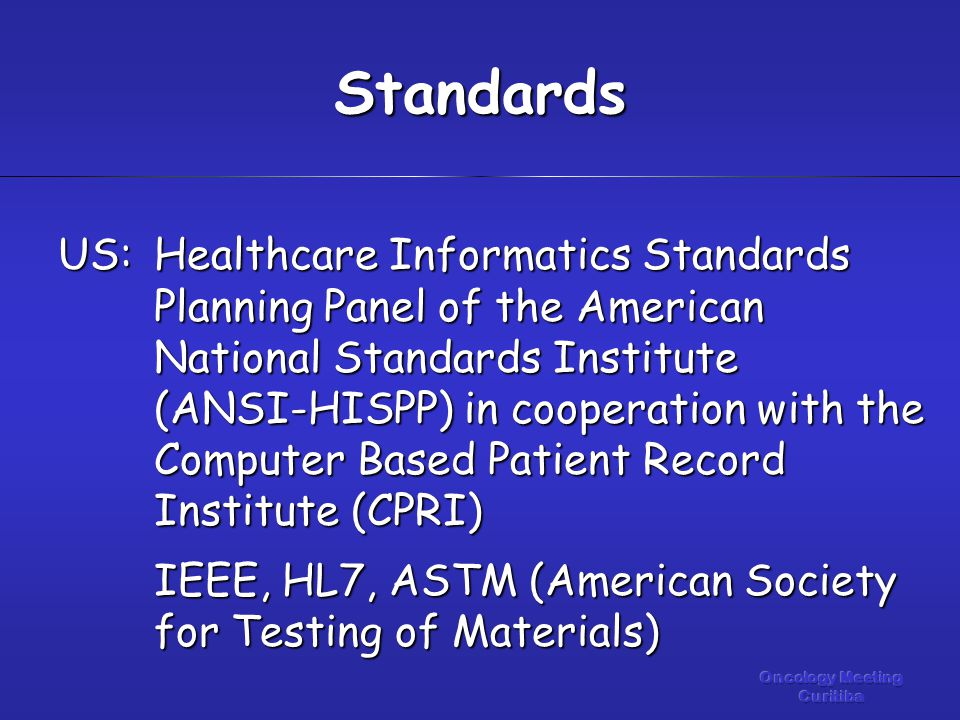 US:Healthcare Informatics Standards Planning Panel of the American National Standards Institute (ANSI-HISPP) in cooperation with the Computer Based Patient Record Institute (CPRI) IEEE, HL7, ASTM (American Society for Testing of Materials) Standards