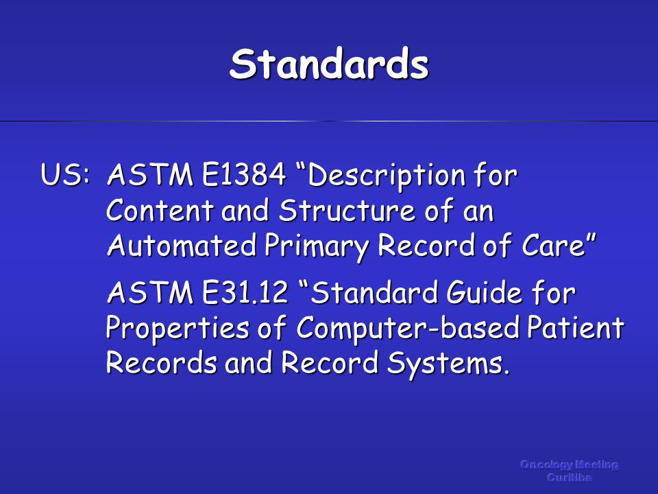 US:ASTM E1384 Description for Content and Structure of an Automated Primary Record of Care ASTM E31.12 Standard Guide for Properties of Computer-based Patient Records and Record Systems.