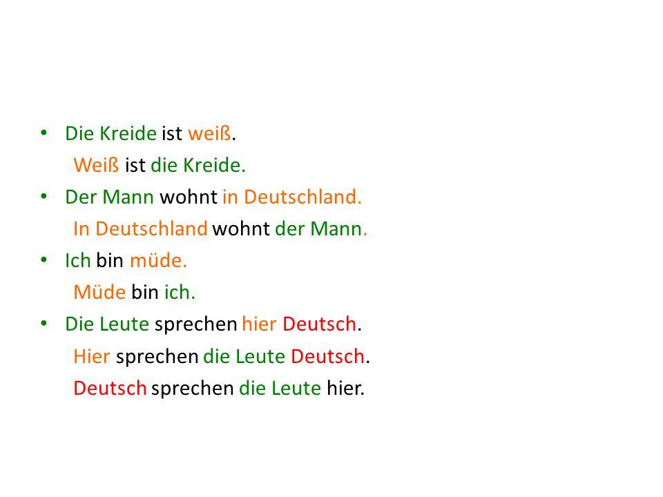 Die Kreide ist weiß. Weiß ist die Kreide. Der Mann wohnt in Deutschland. In Deutschland wohnt der Mann. Ich bin müde. Müde bin ich. Die Leute sprechen