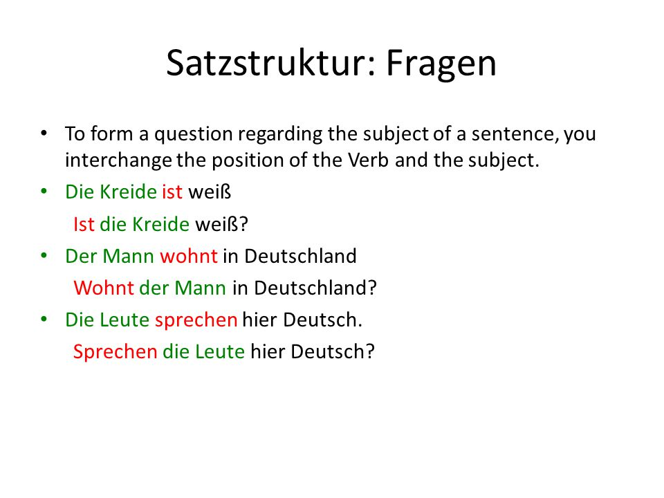 Satzstruktur: Fragen To form a question regarding the subject of a sentence, you interchange the position of the Verb and the subject. Die Kreide ist