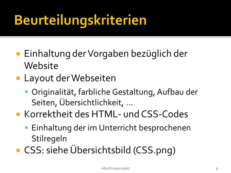  Einhaltung der Vorgaben bezüglich der Website  Layout der Webseiten  Originalität, farbliche Gestaltung, Aufbau der Seiten, Übersichtlichkeit, …  Korrektheit des HTML- und CSS-Codes  Einhaltung der im Unterricht besprochenen Stilregeln  CSS: siehe Übersichtsbild (CSS.png) Abschlussprojekt 9