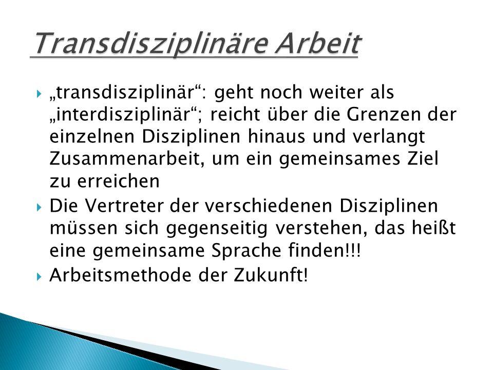 """ """"transdisziplinär : geht noch weiter als """"interdisziplinär ; reicht über die Grenzen der einzelnen Disziplinen hinaus und verlangt Zusammenarbeit, um ein gemeinsames Ziel zu erreichen  Die Vertreter der verschiedenen Disziplinen müssen sich gegenseitig verstehen, das heißt eine gemeinsame Sprache finden!!."""