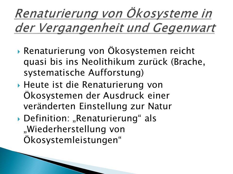 """ Renaturierung von Ökosystemen reicht quasi bis ins Neolithikum zurück (Brache, systematische Aufforstung)  Heute ist die Renaturierung von Ökosystemen der Ausdruck einer veränderten Einstellung zur Natur  Definition: """"Renaturierung als """"Wiederherstellung von Ökosystemleistungen"""