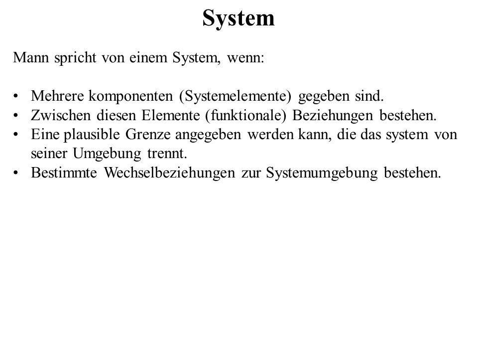 System Mann spricht von einem System, wenn: Mehrere komponenten (Systemelemente) gegeben sind. Zwischen diesen Elemente (funktionale) Beziehungen best