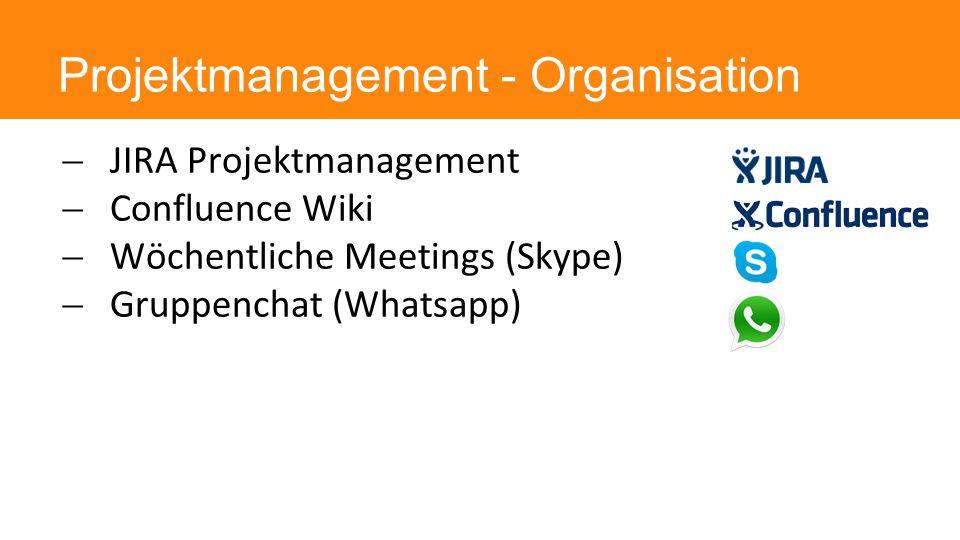 Projektmanagement - Organisation  JIRA Projektmanagement  Confluence Wiki  Wöchentliche Meetings (Skype)  Gruppenchat (Whatsapp)