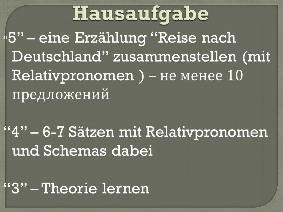 Hausaufgabe Hausaufgabe 5 – eine Erzählung Reise nach Deutschland zusammenstellen (mit Relativpronomen ) – не менее 10 предложений 4 – 6-7 Sätzen mit Relativpronomen und Schemas dabei 3 – Theorie lernen