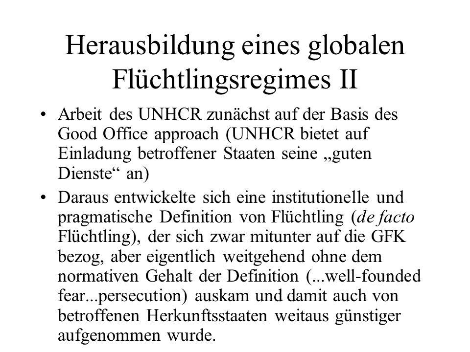 """Herausbildung eines globalen Flüchtlingsregimes II Arbeit des UNHCR zunächst auf der Basis des Good Office approach (UNHCR bietet auf Einladung betroffener Staaten seine """"guten Dienste an) Daraus entwickelte sich eine institutionelle und pragmatische Definition von Flüchtling (de facto Flüchtling), der sich zwar mitunter auf die GFK bezog, aber eigentlich weitgehend ohne dem normativen Gehalt der Definition (...well-founded fear...persecution) auskam und damit auch von betroffenen Herkunftsstaaten weitaus günstiger aufgenommen wurde."""