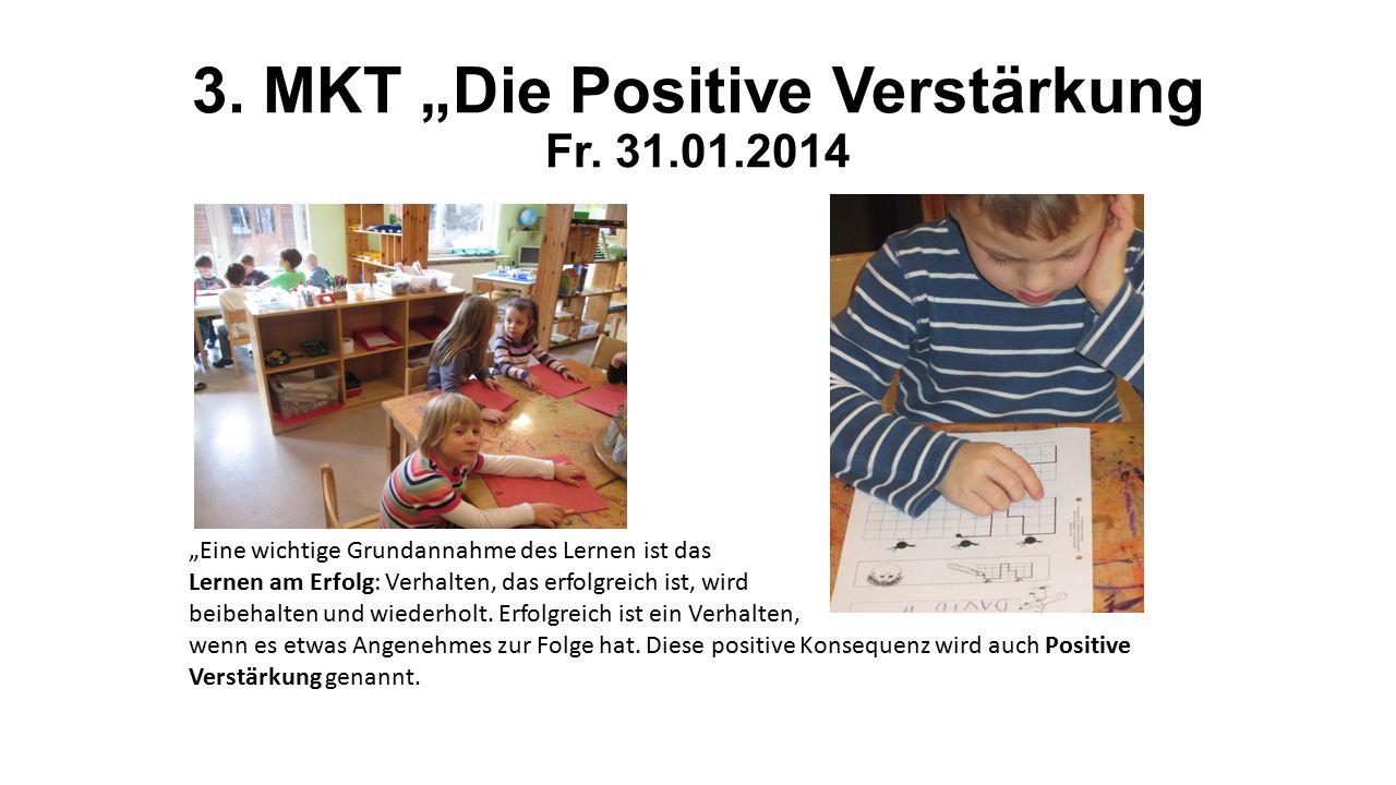"""3. MKT """"Die Positive Verstärkung Fr. 31.01.2014 """"Eine wichtige Grundannahme des Lernen ist das Lernen am Erfolg: Verhalten, das erfolgreich ist, wird"""