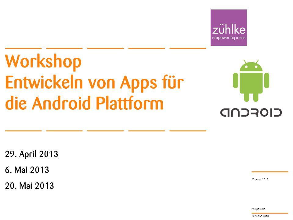 © Zühlke 2013 Philipp Kälin Workshop Entwickeln von Apps für die Android Plattform 29. April 2013 6. Mai 2013 20. Mai 2013 29. April 2013