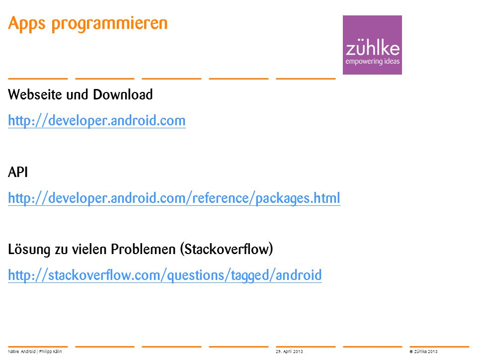 © Zühlke 2013 Webseite und Download http://developer.android.com API http://developer.android.com/reference/packages.html Lösung zu vielen Problemen (Stackoverflow) http://stackoverflow.com/questions/tagged/android Apps programmieren 29.