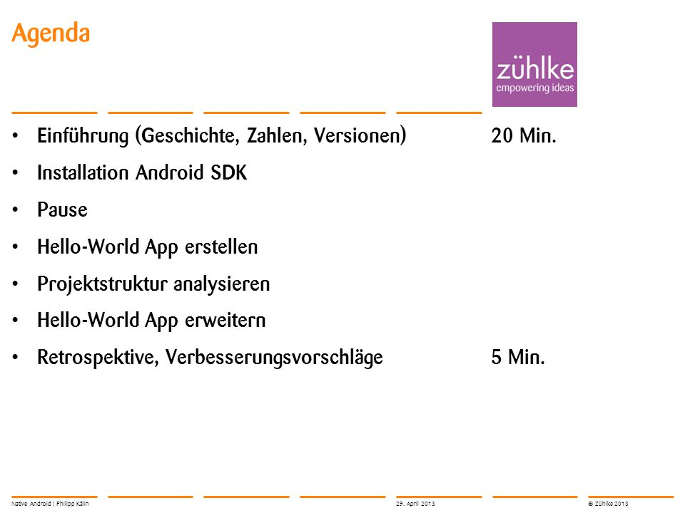 © Zühlke 2013 Einführung (Geschichte, Zahlen, Versionen)20 Min. Installation Android SDK Pause Hello-World App erstellen Projektstruktur analysieren H