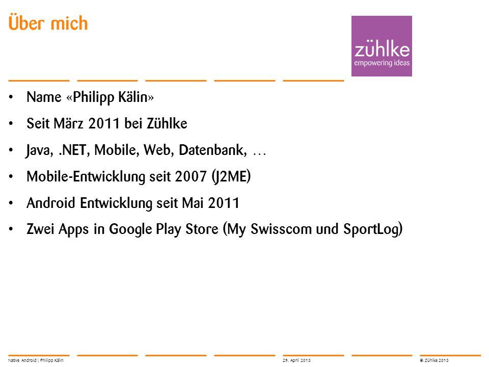 © Zühlke 2013 Name «Philipp Kälin» Seit März 2011 bei Zühlke Java,.NET, Mobile, Web, Datenbank, … Mobile-Entwicklung seit 2007 (J2ME) Android Entwickl