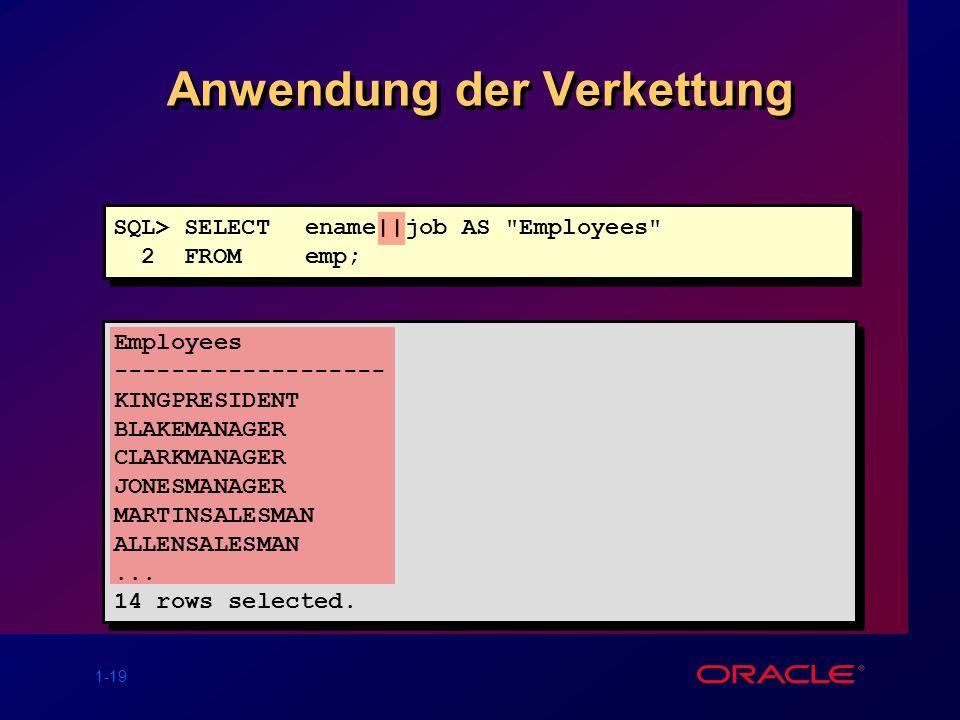 1-19 Anwendung der Verkettung SQL> SELECTename  job AS Employees 2 FROM emp; Employees ------------------- KINGPRESIDENT BLAKEMANAGER CLARKMANAGER JONESMANAGER MARTINSALESMAN ALLENSALESMAN...