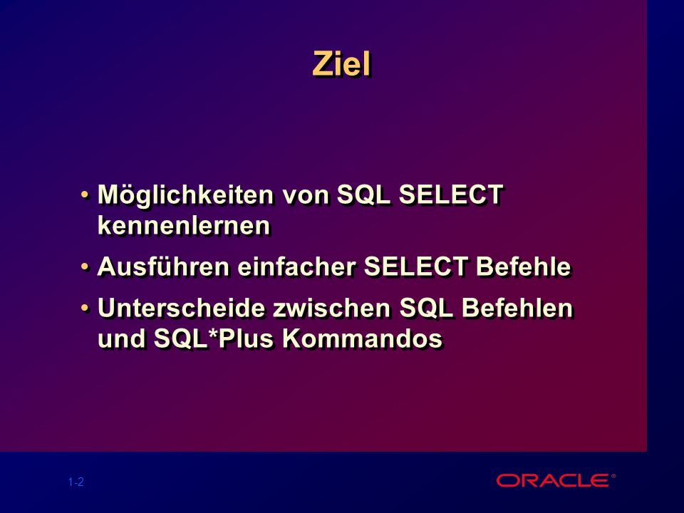 1-2 Ziel Möglichkeiten von SQL SELECT kennenlernen Ausführen einfacher SELECT Befehle Unterscheide zwischen SQL Befehlen und SQL*Plus Kommandos Möglic