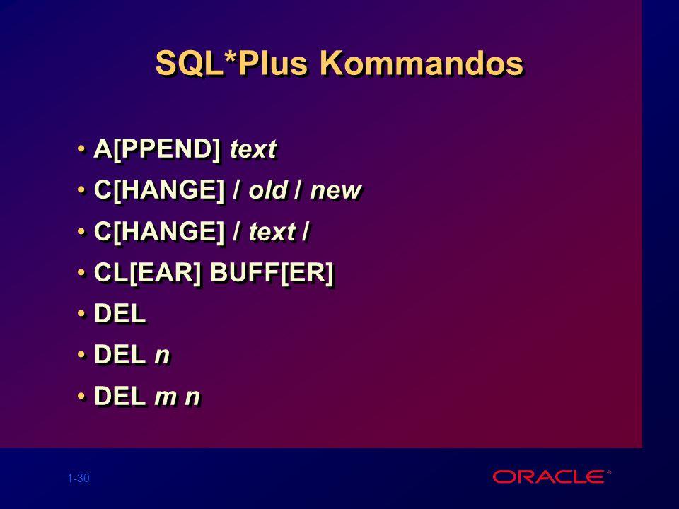 1-30 SQL*Plus Kommandos A[PPEND] text C[HANGE] / old / new C[HANGE] / text / CL[EAR] BUFF[ER] DEL DEL n DEL m n A[PPEND] text C[HANGE] / old / new C[HANGE] / text / CL[EAR] BUFF[ER] DEL DEL n DEL m n