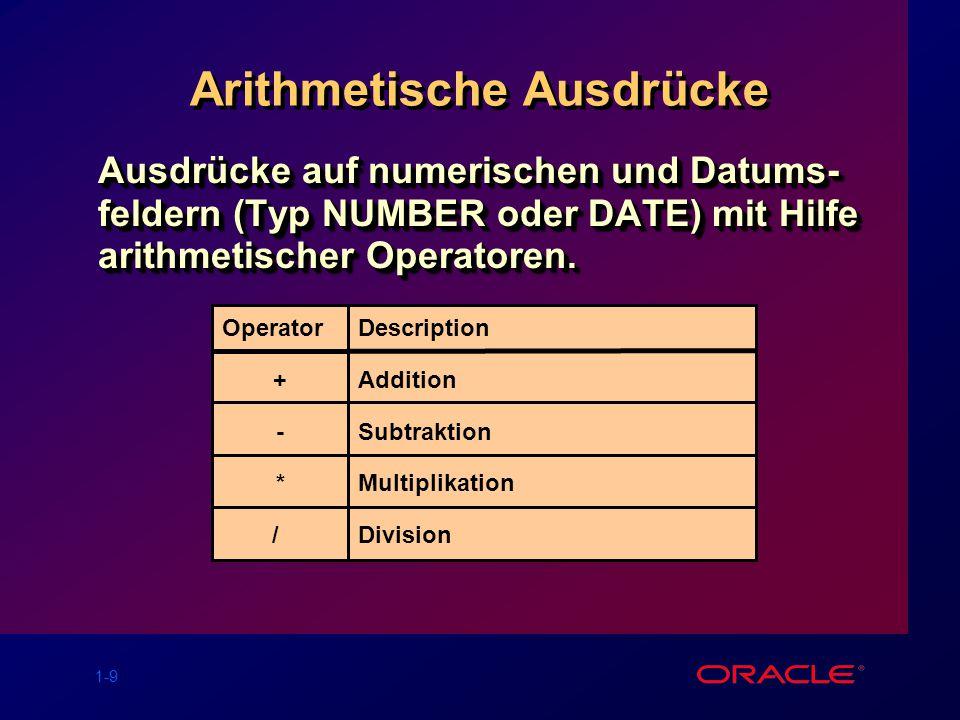 1-9 Arithmetische Ausdrücke Ausdrücke auf numerischen und Datums- feldern (Typ NUMBER oder DATE) mit Hilfe arithmetischer Operatoren. Operator + - * /