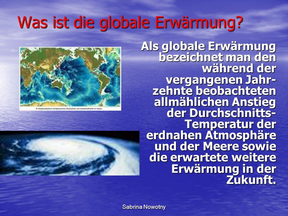 Sabrina Nowotny Was ist die globale Erwärmung? Als globale Erwärmung bezeichnet man den während der vergangenen Jahr- zehnte beobachteten allmählichen
