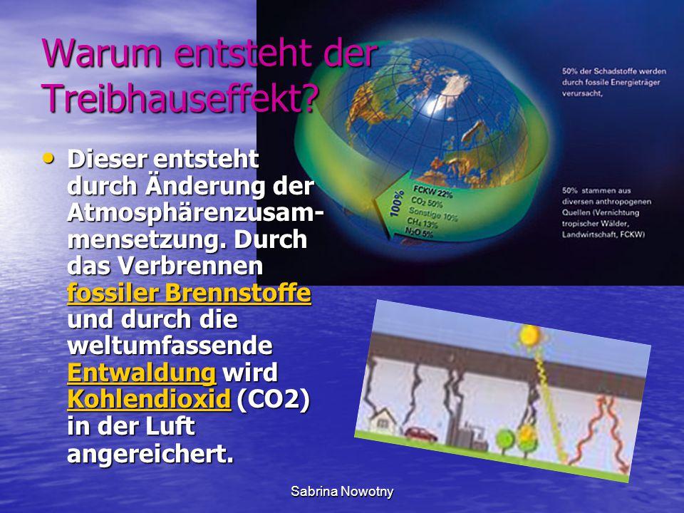 Sabrina Nowotny Warum entsteht der Treibhauseffekt? Dieser entsteht durch Änderung der Atmosphärenzusam- mensetzung. Durch das Verbrennen fossiler Bre