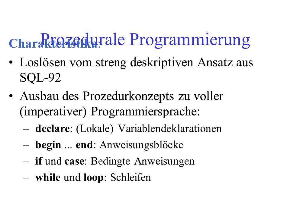 Prozedurale Programmierung Charakteristika: Loslösen vom streng deskriptiven Ansatz aus SQL-92 Ausbau des Prozedurkonzepts zu voller (imperativer) Programmiersprache: –declare: (Lokale) Variablendeklarationen –begin...