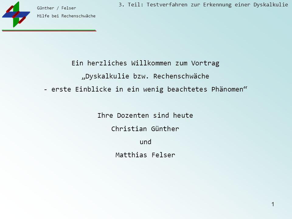 """Günther / Felser Hilfe bei Rechenschwäche 3. Teil: Testverfahren zur Erkennung einer Dyskalkulie 1 Ein herzliches Willkommen zum Vortrag """"Dyskalkulie"""